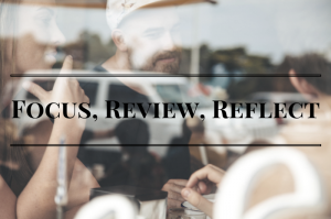 Focus, Review and Reflect